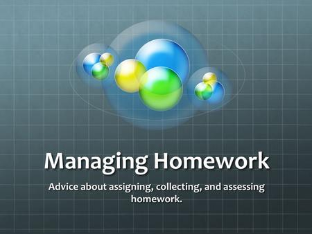 Managing Homework Advice about assigning, collecting, and assessing homework.