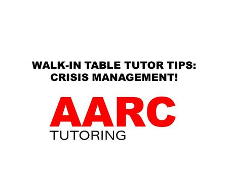 WALK-IN TABLE TUTOR TIPS: CRISIS MANAGEMENT!. HOW IS A WALK-IN TABLE LIKE AN ER ROOM? Students need help now! Students are panicked: I have 10 minutes.