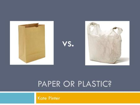 PAPER OR PLASTIC? Kate Pinter vs.. Outline  Consumption  Production  Pollution  Recycling  Biodegradable?  Negatives of both  What should we do?