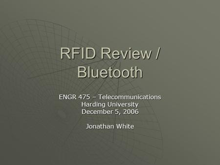RFID Review / Bluetooth ENGR 475 – Telecommunications Harding University December 5, 2006 Jonathan White.