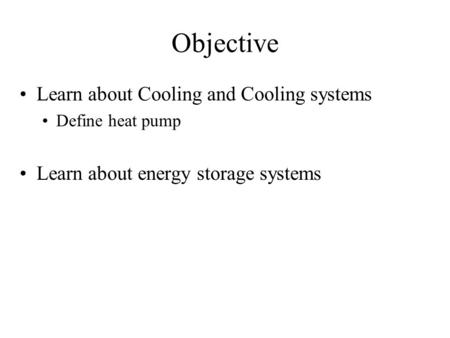 Objective Learn about Cooling and Cooling systems Define heat pump Learn about energy storage systems.