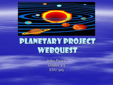 Planetary project webquest John Pierce Grades 3-5 EDU 505.