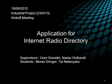 Application for Internet Radio Directory 19/06/2012 Industrial Project (234313) Kickoff Meeting Supervisors : Oren Somekh, Nadav Golbandi Students : Moran.