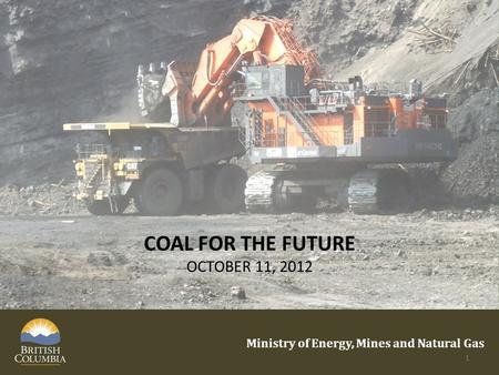 COAL FOR THE FUTURE OCTOBER 11, 2012 Ministry of Energy, Mines and Natural Gas 1.