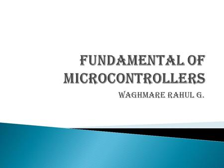 Waghmare Rahul G..  Purpose ◦ Provides an introduction to microcontrollers including usage and selection  Objectives: ◦ Describes the functions of a.