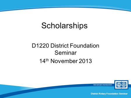 District Rotary Foundation Seminar Scholarships D1220 District Foundation Seminar 14 th November 2013.