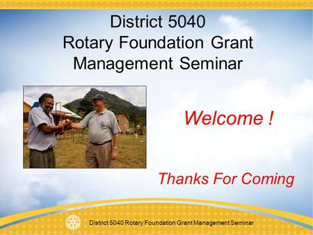 District 5040 Rotary Foundation Grant Management Seminar Welcome ! Thanks For Coming.
