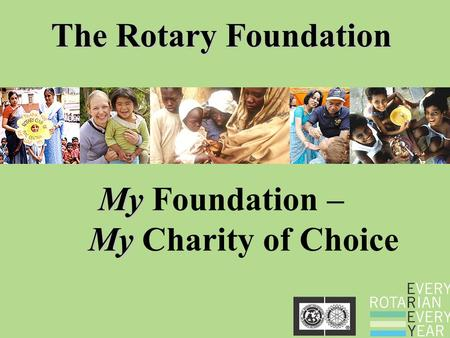 The Rotary Foundation My My My Foundation – My Charity of Choice.