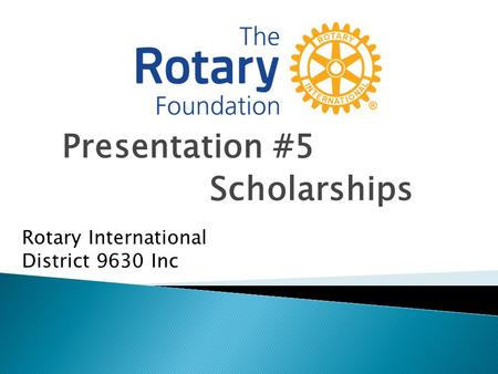 Presentation #5 Scholarships Rotary International District 9630 Inc.