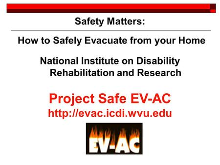 Safety Matters: How to Safely Evacuate from your Home National Institute on Disability Rehabilitation and Research Project Safe EV-AC