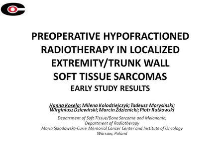 PREOPERATIVE HYPOFRACTIONED RADIOTHERAPY IN LOCALIZED EXTREMITY/TRUNK WALL SOFT TISSUE SARCOMAS EARLY STUDY RESULTS Hanna Kosela; Milena Kolodziejczyk;