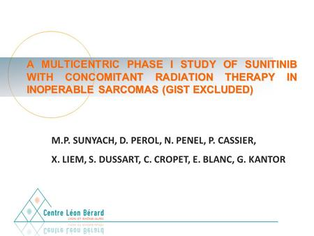 A MULTICENTRIC PHASE I STUDY OF SUNITINIB WITH CONCOMITANT RADIATION THERAPY IN INOPERABLE SARCOMAS (GIST EXCLUDED) M.P. SUNYACH, D. PEROL, N. PENEL, P.