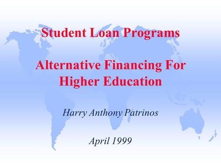 Student Loan Programs Alternative Financing For Higher Education Harry Anthony Patrinos April 1999.