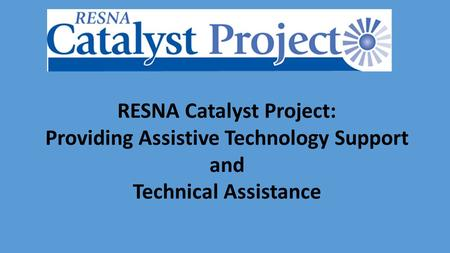 RESNA Catalyst Project: Providing Assistive Technology Support and Technical Assistance.