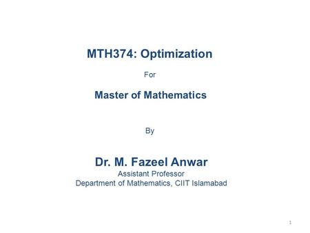 MTH374: Optimization For Master of Mathematics By Dr. M. Fazeel Anwar Assistant Professor Department of Mathematics, CIIT Islamabad 1.