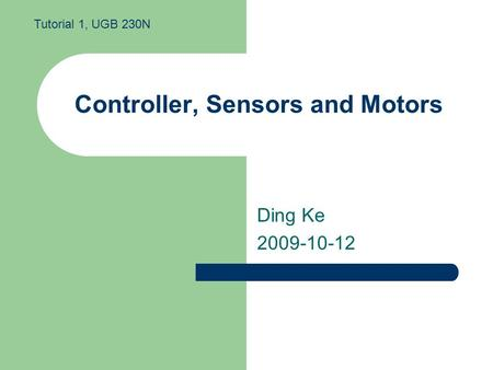 Controller, Sensors and Motors Ding Ke 2009-10-12 Tutorial 1, UGB 230N.
