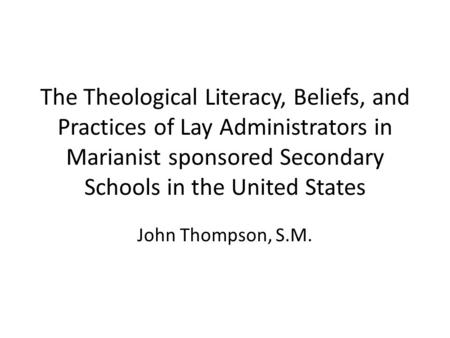 The Theological Literacy, Beliefs, and Practices of Lay Administrators in Marianist sponsored Secondary Schools in the United States John Thompson, S.M.
