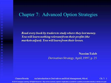 Chance/BrooksAn Introduction to Derivatives and Risk Management, 9th ed.Ch. 7: 1 Chapter 7: Advanced Option Strategies Read every book by traders to study.