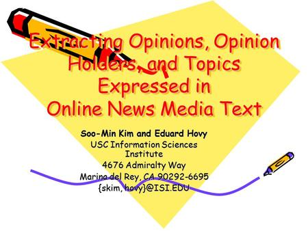 Extracting Opinions, Opinion Holders, and Topics Expressed in Online News Media Text Soo-Min Kim and Eduard Hovy USC Information Sciences Institute 4676.
