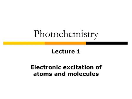 Photochemistry Lecture 1 Electronic excitation of atoms and molecules.
