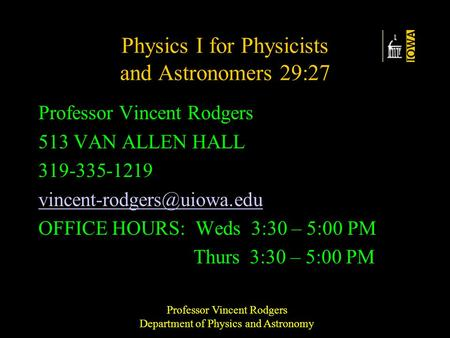 Professor Vincent Rodgers Department of Physics and Astronomy Physics I for Physicists and Astronomers 29:27 Professor Vincent Rodgers 513 VAN ALLEN HALL.