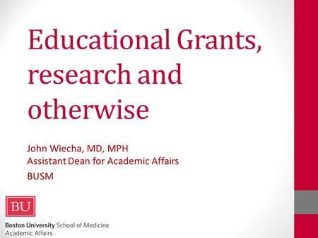 Educational Grants, research and otherwise John Wiecha, MD, MPH Assistant Dean for Academic Affairs BUSM.