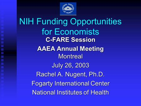 NIH Funding Opportunities for Economists C-FARE Session AAEA Annual Meeting Montreal July 26, 2003 Rachel A. Nugent, Ph.D. Fogarty International Center.