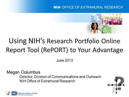 Using NIH's Research Portfolio Online Report Tool (RePORT) to Your Advantage June 2013 Megan Columbus Director, Division of Communications and Outreach.