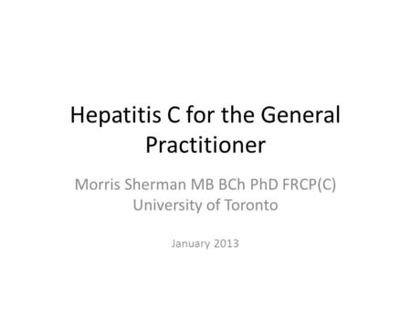 Hepatitis C for the General Practitioner Morris Sherman MB BCh PhD FRCP(C) University of Toronto January 2013.