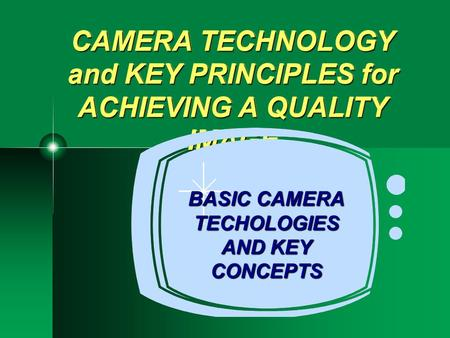 CAMERA TECHNOLOGY and KEY PRINCIPLES for ACHIEVING A QUALITY IMAGE BASIC CAMERA TECHOLOGIES AND KEY CONCEPTS.