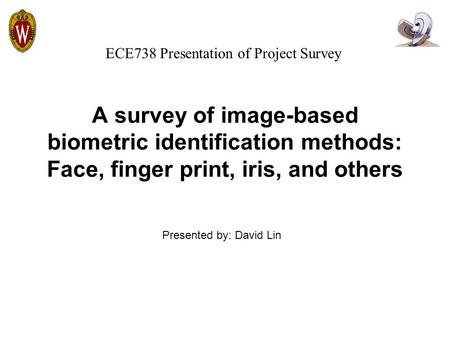 A survey of image-based biometric identification methods: Face, finger print, iris, and others Presented by: David Lin ECE738 Presentation of Project Survey.