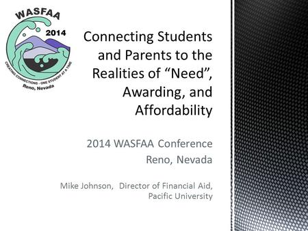 2014 WASFAA Conference Reno, Nevada Mike Johnson, Director of Financial Aid, Pacific University.
