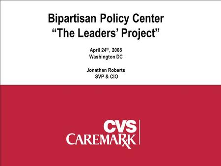 "E-Prescribing Bipartisan Policy Center ""The Leaders' Project"" April 24 th, 2008 Washington DC Jonathan Roberts SVP & CIO."