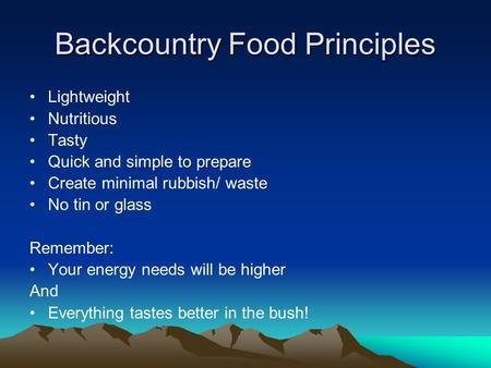 Backcountry Food Principles Lightweight Nutritious Tasty Quick and simple to prepare Create minimal rubbish/ waste No tin or glass Remember: Your energy.