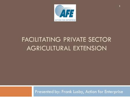 FACILITATING PRIVATE SECTOR AGRICULTURAL EXTENSION Presented by: Frank Lusby, Action for Enterprise 1.