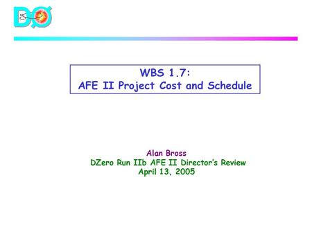 WBS 1.7: AFE II Project Cost and Schedule Alan Bross DZero Run IIb AFE II Director's Review April 13, 2005.