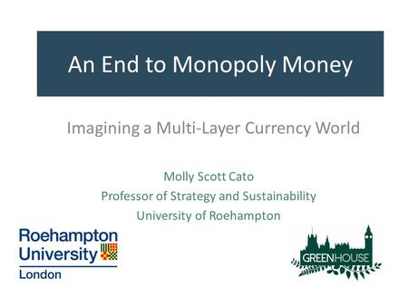 An End to Monopoly Money Imagining a Multi-Layer Currency World Molly Scott Cato Professor of Strategy and Sustainability University of Roehampton.