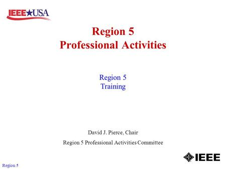 Region 5 Region 5 Professional Activities David J. Pierce, Chair Region 5 Professional Activities Committee Region 5 Training.