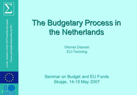 © OECD A joint initiative of the OECD and the European Union, principally financed by the EU The Budgetary Process in the Netherlands Werner Deenen EU-Twinning.