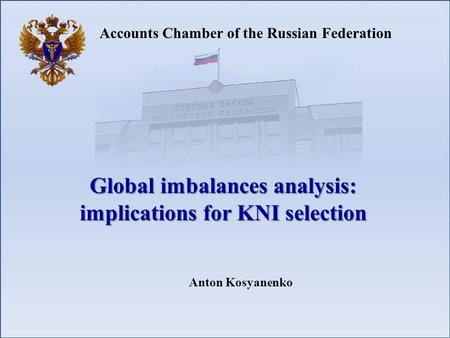 Accounts Chamber of the Russian Federation Global imbalances analysis: implications for KNI selection Anton Kosyanenko.