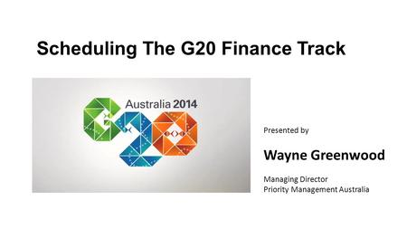 Scheduling The G20 Finance Track Presented by Wayne Greenwood Managing Director Priority Management Australia.