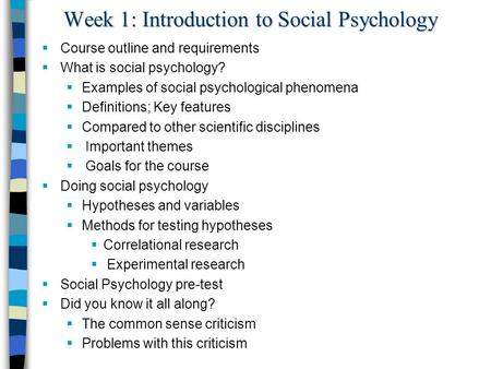 Week 1: Introduction to Social Psychology  Course outline and requirements  What is social psychology?  Examples of social psychological phenomena 