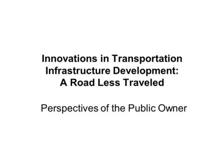 Innovations in Transportation Infrastructure Development: A Road Less Traveled Perspectives of the Public Owner.