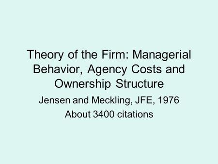 Theory of the Firm: Managerial Behavior, Agency Costs and Ownership Structure Jensen and Meckling, JFE, 1976 About 3400 citations.