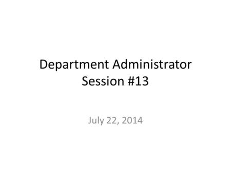 Department Administrator Session #13 July 22, 2014.