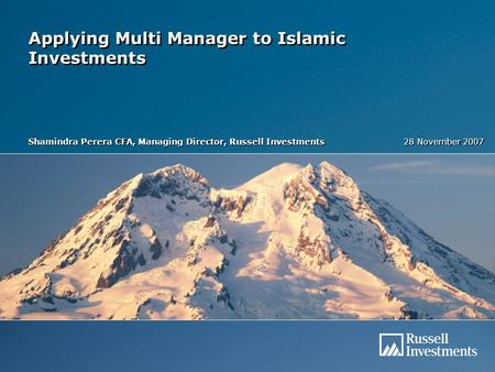 Applying Multi Manager to Islamic Investments Shamindra Perera CFA, Managing Director, Russell Investments 28 November 2007.