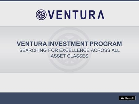 VENTURA INVESTMENT PROGRAM SEARCHING FOR EXCELLENCE ACROSS ALL ASSET CLASSES.