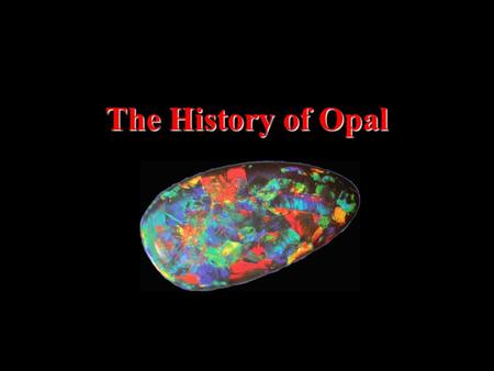 The History of Opal. Throughout the centuries opal has been prized and found in many countries.