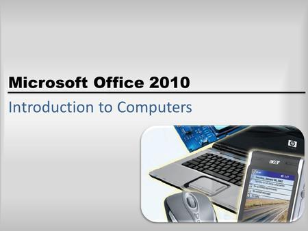 Microsoft Office 2010 Introduction to Computers. Objectives Define the term computer <strong>and</strong> discuss the four basic computer operations: input, processing,