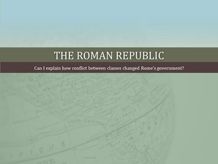 THE ROMAN REPUBLICTHE ROMAN REPUBLIC Can I explain how conflict between classes changed Rome's government?Can I explain how conflict between classes changed.